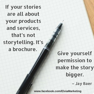 "If your stories are all about your products and services, that's not storytelling. It's a brochure. Give yourself permission to make the story bigger."" – Jay Baer"