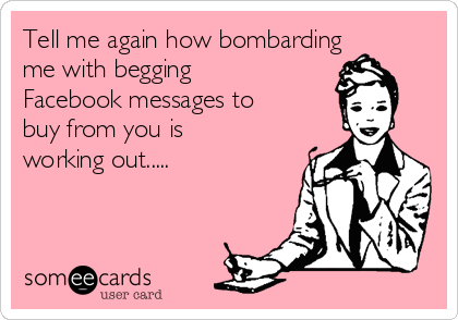 tell-me-again-how-bombarding-me-with-begging-facebook-messages-to-buy-from-you-is-working-out-edcc9